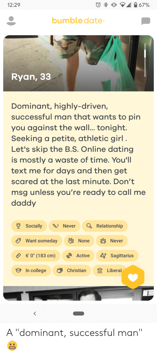 """College, Dating, and Online Dating: 67%  12:29  bumble date-  Ryan, 33  Dominant, highly-driven,  successful man that wants to pin  you against the wall... tonight.  Seeking a petite, athletic girl .  Let's skip the B.S. Online dating  is mostly a waste of time. You'll  text me for days and then get  scared at the last minute. Don't  msg unless you're ready to call me  daddy  9 Socially  Q Relationship  Never  Want someday  38 None  Never  6' 0"""" (183 cm)  & Sagittarius  Active  In college  Christian  Liberal  IIII A """"dominant, successful man"""" 😬"""