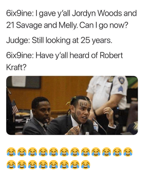 robert kraft: 6ix9ine:I gave y'all Jordyn Woods and  21 Savage and Melly. Can I go now?  Judge: Still looking at 25 years.  6ix9ine: Have y'all heard of Robert  Kraft? 😂😂😂😂😂😂😂😂😂😂😂😂😂😂😂😂😂😂😂😂