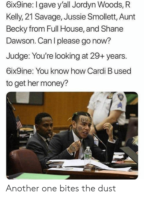 Another One, Money, and R. Kelly: 6ix9ine: I gave y'all Jordyn Woods, R  Kelly, 21 Savage, Jussie Smollett, Aunt  Becky from Full House, and Shane  Dawson. Can l please go now?  Judge: You're looking at 29+ years.  6ix9ine: You know how Cardi B used  to get her money? Another one bites the dust