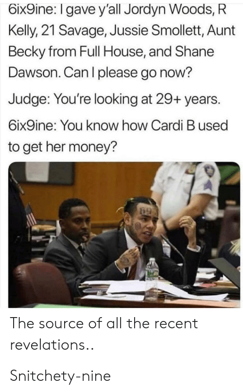 Money, R. Kelly, and Reddit: 6ix9ine: I gave y'all Jordyn Woods, R  Kelly, 21 Savage, Jussie Smollett, Aunt  Becky from Full House, and Shane  Dawson. Can I please go now?  Judge: You're looking at 29+ years.  6ix9ine: You know how Cardi B used  to get her money?  69  The source of all the recent  revelations.. Snitchety-nine