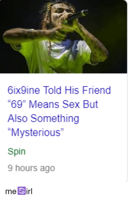 """Sex, Irl, and Friend: 6ix9ine Told His Friend  """"69"""" Means Sex But  Also Something  """"Mysterious""""  Spin  9 hours ago"""