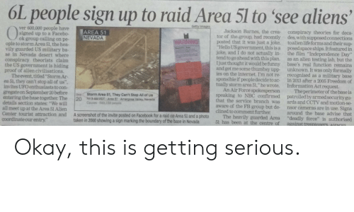 """Facebook, Funny, and Hello: 6L people sign up to raid Area 51 to see aliens  Gotty images  ver 600,000 people have  signed up to a Facebo-  ok group calling on pe-  ople to storm Area 51, the hea-  vily guarded US military ba-  se in Nevada desert where  conspiracy theorists claim  the US government is hiding  proof of alien civilisations.  Theevent, titled""""Storm Ar-  ea 51, they can't stop all of us"""".  invites UFO enthusiasts to con-  gregateon September 20 before  entering the base together The  details section states: """"We wil  all meet up at the Area 51 Alien  Center tourist attraction and  coordinate our entry""""  Jackson Barnes, the crea- conspiracy theories for deca-  tor of the group, had recently des, with supposed connections  posted that it was just a joke. toalienlife forms and their sup-  """"Hello US government, this is a posed space ships. It featured in  joke, and I do not actually in- the film """"Independence Day""""  tend to go ahead with this plan. as an alien testing lab, but the  I just thought it would be funny base's real function remains  and get me some thumbsy upp unknown. It was only formally  ies on the internet. I'm not re- recognised as a military base  sponsible if people decide to ac-  tually storm area 51,"""" he wrote. Information Act request.  An Air Force spokesperson  speaking to NBC confirmed patrolled by armed security gu-  that the service branch was ards and CCTV and motion-se-  aware of the FB group but de nsor cameras are in use. Signs  clined to comment further  The heavily guarded Area """"deadly force"""" is authorised  51 has been at the centre of  AREA 51  NEVADA  WARNING  in 2013 after a 2005 Freedom of  The perimeter of the base is  Sp  Storm Area 51, They Can't Stop All of Us  20  3AMPOT Area 51-Amargow Valey, Nevads  Cas 523,138 pe  around the base advise that  A screenshot of the invite posted on Facebook for a raid on Area 51 and a photo  taken in 2000 showing a sign marking the boundary of the base in Nevada  against tresassers, AG"""
