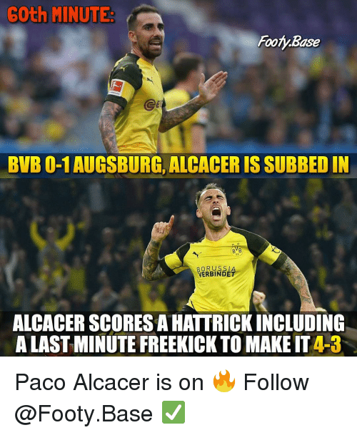Memes, 🤖, and Make: 6Oth MINUTE  Footy.Base  Ge  BVB 0-1 AUGSBURG, ALCACER IS SUBBED IN  BVB  09  BORUSS|  VERBINDÉ  ALCACER SCORES A HATTRICKINCLUDING  A LAST MINUTE FREEKICK TO MAKE IT 4-3 Paco Alcacer is on 🔥 Follow @Footy.Base ✅