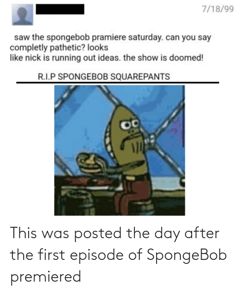 SpongeBob: 7/18/99  saw the spongebob pramiere saturday. can you say  completly pathetic? looks  like nick is running out ideas. the show is doomed!  R.I.P SPONGEBOB SQUAREPANTS This was posted the day after the first episode of SpongeBob premiered