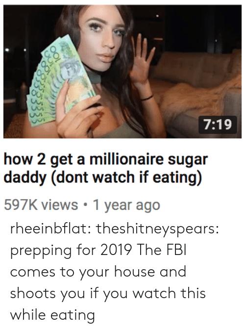 Fbi, Target, and Tumblr: 7:19  how 2 get a millionaire sugar  597K views 1 year ago rheeinbflat:  theshitneyspears:  prepping for 2019  The FBI comes to your house and shoots you if you watch this while eating