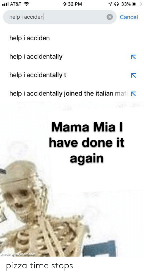 i accidentally: 7 33% O  9:32 PM  AT&T  help i acciden  Cancel  help i acciden  help i accidentally  help i accidentally t  help i accidentally joined the italian mafi  Mama Mia I  have done it  again  ade with mematic pizza time stops