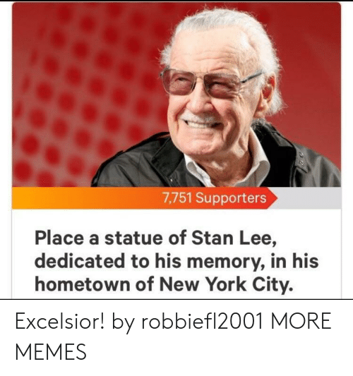 New York City: 7,751 Supporters  Place a statue of Stan Lee,  dedicated to his memory, in his  hometown of New York City. Excelsior! by robbiefl2001 MORE MEMES