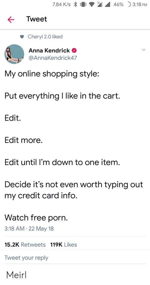 """anna kendrick: 7.84 K/s  46%  """"j 3:18 PM  Tweet  Cheryl 2.0 liked  Anna Kendrick  @AnnaKendrick47  My online shopping style:  Put everything I like in the cart.  Edit.  Edit more  Edit until I'm down to one item.  Decide it's not even worth typing out  my credit card info.  Watch free porn.  3:18 AM.22 May 18  15.2K Retweets 119K Likes  Tweet your reply Meirl"""