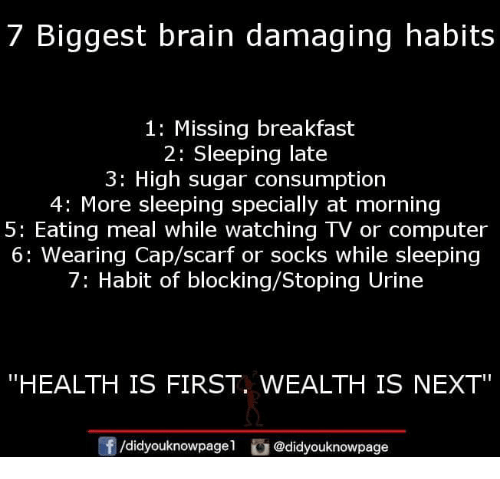 "Memes, Brain, and Breakfast: 7 Biggest brain damaging habits  1: Missing breakfast  2: Sleeping late  3: High sugar consumption  4: More sleeping specially at morning  5: Eating meal while watching TV or computer  6: Wearing Cap/scarf or socks while sleeping  7: Habit of blocking/Stoping Urine  ""HEALTH IS FIRST. WEALTH IS NEXT  f/didyouknowpagel @didyouknowpage"