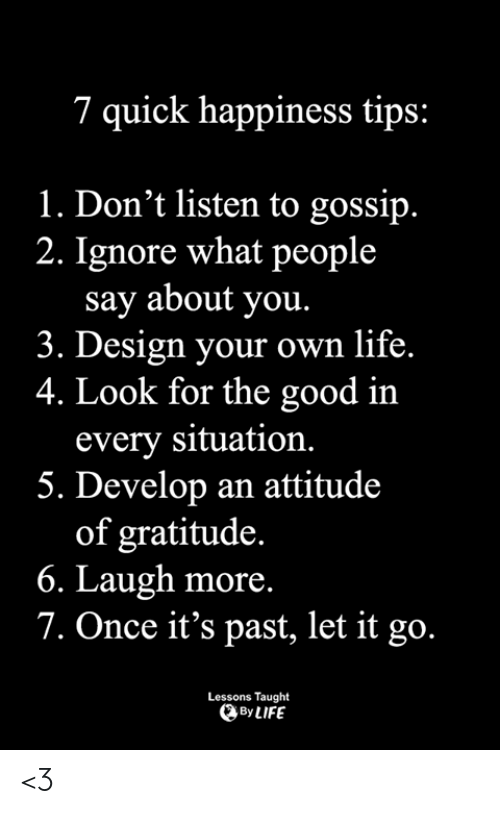 Life, Memes, and Good: 7 quick happiness tips:  1. Don't listen to gossip.  2. Ignore what people  say about you.  3. Design your own life.  4. Look for the good in  every situation.  5. Develop an attitude  of gratitude.  6. Laugh more.  7. Once it's past, let it go.  Lessons Taught  By LIFE <3