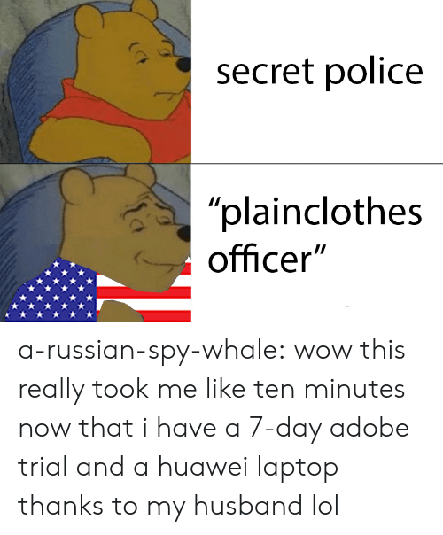 "Adobe, Lol, and Police: (7  secret police  ""plainclothes  officer"" a-russian-spy-whale: wow this really took me like ten minutes now that i have a 7-day adobe trial and a huawei laptop thanks to my husband lol"