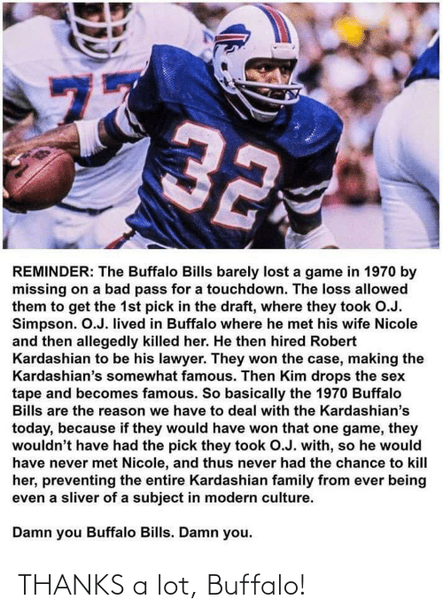 Lawyer: 77  32  REMINDER: The Buffalo Bills barely lost a game in 1970 by  missing on a bad pass for a touchdown. The loss allowed  them to get the 1st pick in the draft, where they took O.J.  Simpson. O.J. lived in Buffalo where he met his wife Nicole  and then allegedly killed her. He then hired Robert  Kardashian to be his lawyer. They won the case, making the  Kardashian's somewhat famous. Then Kim drops the sex  tape and becomes famous. So basically the 1970 Buffalo  Bills are the reason we have to deal with the Kardashian's  today, because if they would have won that one game, they  wouldn't have had the pick they took O.J. with, so he would  have never met Nicole, and thus never had the chance to kill  her, preventing the entire Kardashian family from ever being  even a sliver of a subject in modern culture.  Damn you Buffalo Bills. Damn you.  ru THANKS a lot, Buffalo!