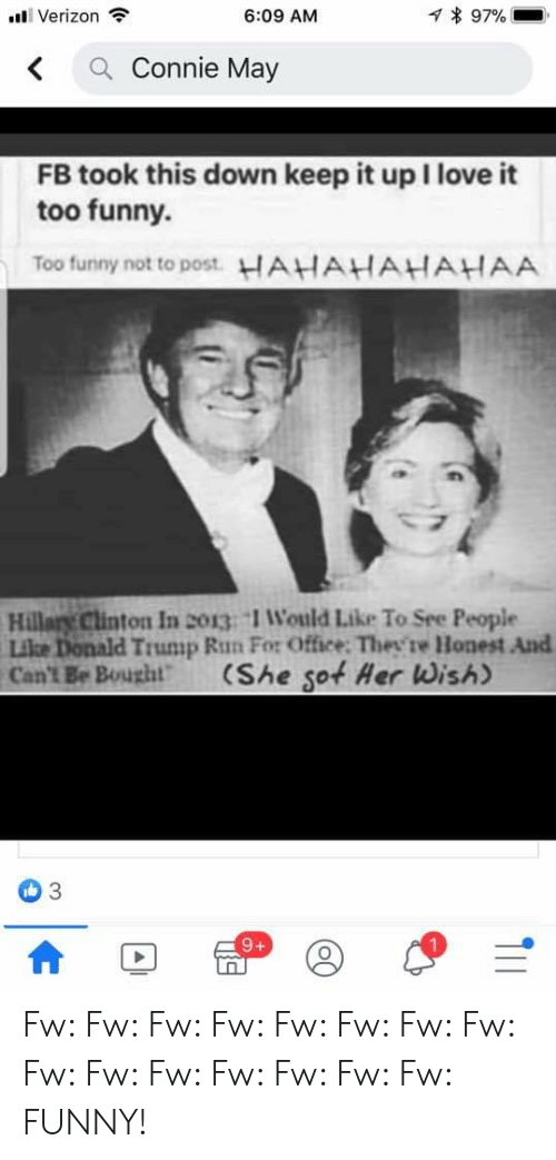 Donald Trump, Funny, and Hillary Clinton: 797%  Verizon  6:09 AM  Connie May  <  FB took this down keep it up I love it  too funny  Too funny not to post. HAHAHAHAHAA  Hillary Clinton In 2o13 1 Would Like To See People  Like Donald Trump Run For Office: Thev're Honest And  Can't Be Bought  (She sot Her Wish)  9+  T11 Fw: Fw: Fw: Fw: Fw: Fw: Fw: Fw: Fw: Fw: Fw: Fw: Fw: Fw: Fw: FUNNY!