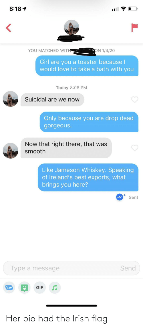 are you: 8:18 1  ON 1/4/20  YOU MATCHED WITH  Girl are you  would love to take a bath with you  toaster because I  Today 8:08 PM  Suicidal are we now  Only because you are drop dead  gorgeous.  Now that right there, that was  smooth  Like Jameson Whiskey. Speaking  of Ireland's best exports, what  brings you here?  Sent  Type a message  Send  GIF Her bio had the Irish flag