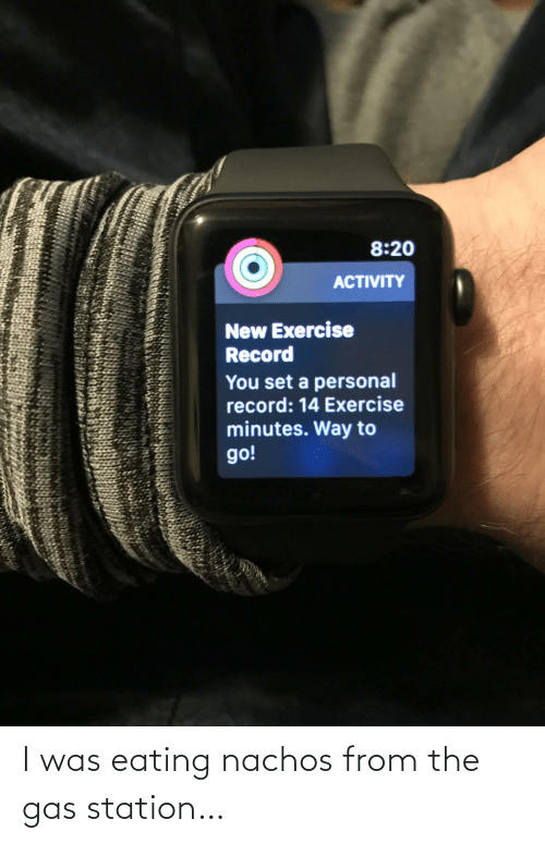 station: 8:20  ACTIVITY  New Exercise  Record  You set a personal  record: 14 Exercise  minutes. Way to  go! I was eating nachos from the gas station…