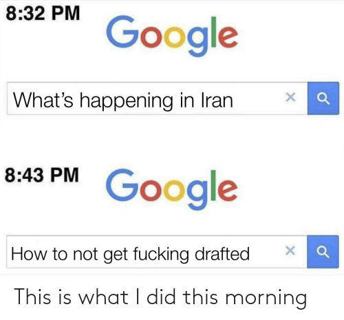 morning: 8:32 PM  Google  What's happening in Iran  8:43 PM  Google  How to not get fucking drafted This is what I did this morning