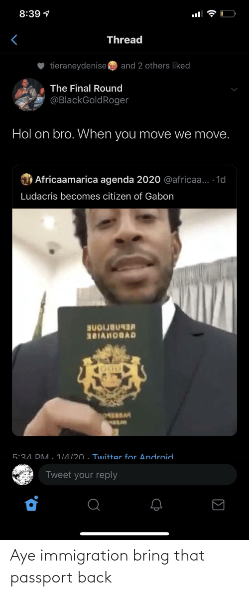 Round: 8:39 1  Thread  tieraneydenise  and 2 others liked  The Final Round  @BlackGoldRoger  Hol on bro. When you move we move.  O Africaamarica agenda 2020 @africaa... 1d  Ludacris becomes citizen of Gabon  BUDIJB  381AHOBAD  5:34. PM. 1/4/20 . Twitter for Android.  Tweet your reply  (• Aye immigration bring that passport back
