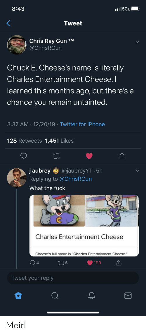 """gun: 8:43  l 5GE(  Tweet  Chris Ray Gun ™  @ChrisRGun  Chuck E. Cheese's name is literally  Charles Entertainment Cheese. I  learned this months ago, but there's a  chance you remain untainted.  3:37 AM · 12/20/19 · Twitter for iPhone  128 Retweets 1,451 Likes  j aubrey  @jaubreyYT · 5h  Replying to @ChrisRGun  What the fuck  Charles Entertainment Cheese  Cheese's full name is """"Charles Entertainment Cheese.""""  275  190  Tweet your reply Meirl"""