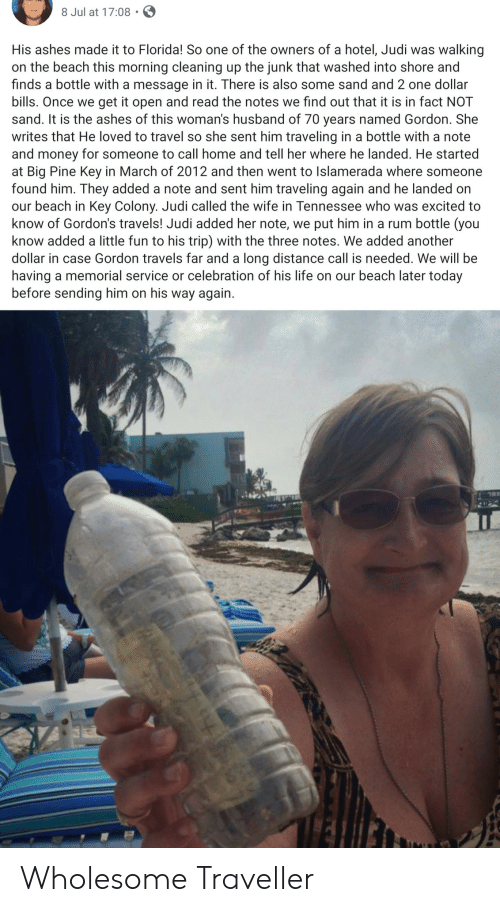 Wholesome: 8 Jul at 17:08  His ashes made it to Florida! So one of the owners of a hotel, Judi was  walking  on the beach this morning cleaning up the junk that washed into shore and  finds a bottle with a message in it. There is also some sand and 2 one dollar  bills. Once we get it open and read the notes we find out that it is in fact NOT  sand. It is the ashes of this woman's husband of 70 years named Gordon. She  writes that He loved to travel so she sent him traveling in a bottle with a note  and money for someone to call home and tell her where he landed. He started  at Big Pine Key in March of 2012 and then went to Islamerada where someone  found him. They added a note and sent him traveling again and he landed on  our beach in Key Colony. Judi called the wife in Tennessee who was excited to  know of Gordon's travels! Judi added her note, we put him in a rum bottle (you  know added a little fun to his trip) with the three notes. We added another  dollar in case Gordon travels far and a long distance call is needed. We willl be  having a memorial service or celebration of his life on our beach later today  before sending him on his way again Wholesome Traveller