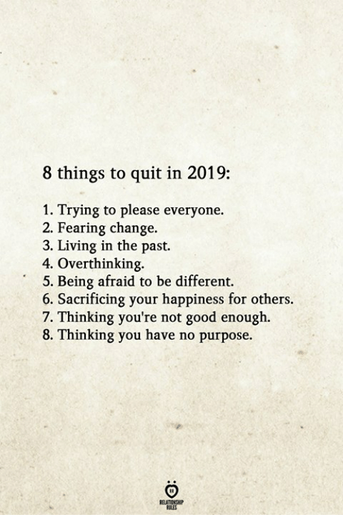Good, Change, and Happiness: 8 things to quit in 2019:  1. Trying to please everyone.  2. Fearing change.  3. Living in the past.  4. Overthinking.  5. Being afraid to be different.  6. Sacrificing your happiness for others  7. Thinking you're not good enough  8. Thinking you have no purpose.  RELATIONGH  OLES
