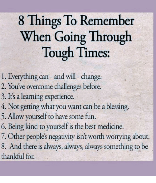 Best, Tough, and Change: 8 Things To Remember  When Going Through  Tough Times  1. Everything can and will- change.  2. You've overcome challenges before.  3. It's a learning experience.  4. Not getting what you want can be a blessing.  5. Allow yourself to have some fun.  6. Being kind to yourself is the best medicine.  7. Other peoples negativity isnt worth worrying about.  8. And there is always, always, always something to be  thankful for.