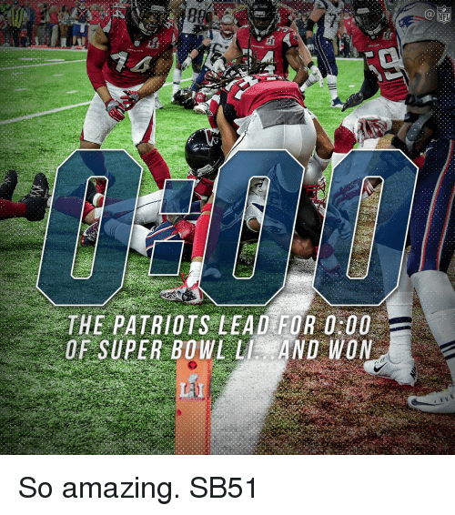 the patriot: 800  THE PATRIOTS LEAD FOR 00  OF SUPER BOWL LI AND WON So amazing. SB51
