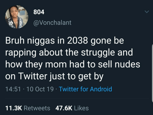 Sell: 804  @Vonchalant  Bruh niggas in 2038 gone be  rapping about the struggle and  how they mom had to sell nudes  on Twitter just to get by  14:51 · 10 Oct 19 · Twitter for Android  11.3K Retweets 47.6K Likes