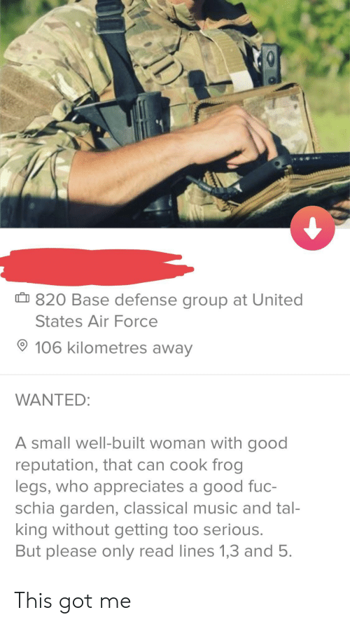 Air Force: 820 Base defense group at United  States Air Force  106 kilometres away  WANTED  A small well-built woman with good  reputation, that can cook frog  legs, who appreciates a good fuc-  schia garden, classical music and tal-  king without getting too serious.  But please only read lines 1,3 and 5. This got me