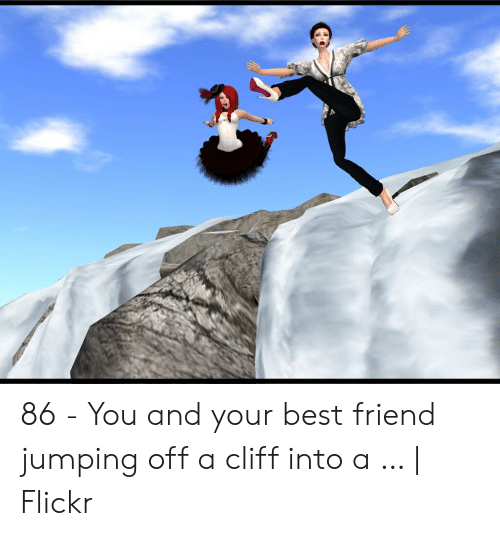Jumping Off A Cliff Meme: 86 - You and your best friend jumping off a cliff into a … | Flickr