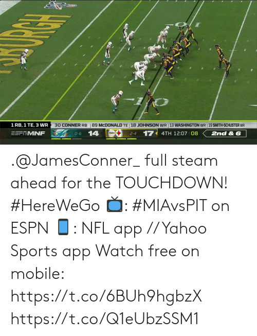 Smith: 89 MCDONALD TE 18 JOHNSON WR 13 WASHINGTON WR | 19 SMITH-SCHUSTER WR  30 CONNER RB  1 RB, 1 TE, 3 WR  14  17  2nd & 6  ESFRMNF  4TH 12:07 08  O-6  2-4 .@JamesConner_ full steam ahead for the TOUCHDOWN! #HereWeGo  📺: #MIAvsPIT on ESPN 📱: NFL app // Yahoo Sports app Watch free on mobile: https://t.co/6BUh9hgbzX https://t.co/Q1eUbzSSM1