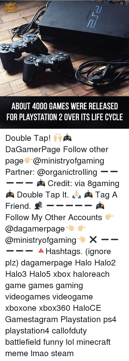 Minecraft Meme: 8CAMING  ABOUT 4000 GAMES WERE RELEASED  FOR PLAYSTATION 2 OVER ITS LIFE CYCLE Double Tap! 🙌🏼🎮 DaGamerPage Follow other page👉🏼@ministryofgaming Partner: @organictrolling ➖➖➖➖➖ 🎮 Credit: via 8gaming 🎮 Double Tap It. 🙏🏻 🎮 Tag A Friend. 👥 ➖➖➖➖➖ 🎮 Follow My Other Accounts 👉🏼@dagamerpage👈🏼 👉🏼@ministryofgaming👈🏼 ✖️ ➖➖➖➖➖ 🔺Hashtags. (ignore plz) dagamerpage Halo Halo2 Halo3 Halo5 xbox haloreach game games gaming videogames videogame xboxone xbox360 HaloCE Gamestagram Playstation ps4 playstation4 callofduty battlefield funny lol minecraft meme lmao steam