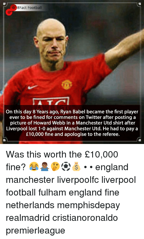 England, Football, and Memes: 8Fact Football  5  On this day 8 Years ago, Ryan Babel became the first player  ever to be fined for comments on Twitter after posting a  picture of Howard Webb in a Manchester Utd shirt after  Liverpool lost 1-0 against Manchester Utd. He had to pay a  £10,000 fine and apologise to the referee. Was this worth the £10,000 fine? 😂🤷🏾♂️🤔⚽️💰 • • england manchester liverpoolfc liverpool football fulham england fine netherlands memphisdepay realmadrid cristianoronaldo premierleague