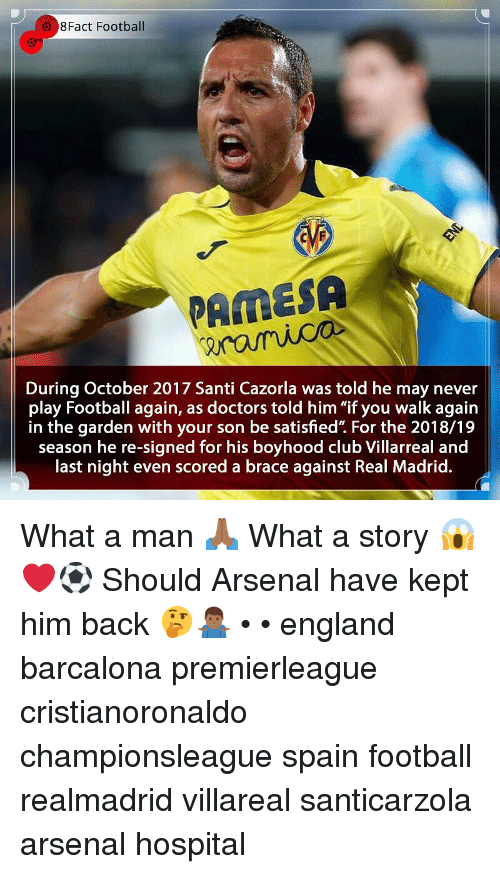 "Arsenal, Club, and England: 8Fact Football  PAMESA  During October 2017 Santi Cazorla was told he may never  play Football again, as doctors told him ""if you walk again  in the garden with your son be satisfied"". For the 2018/19  season he re-signed for his boyhood club Villarreal and  last night even scored a brace against Real Madrid. What a man 🙏🏾 What a story 😱❤️⚽️ Should Arsenal have kept him back 🤔🤷🏾‍♂️ • • england barcalona premierleague cristianoronaldo championsleague spain football realmadrid villareal santicarzola arsenal hospital"