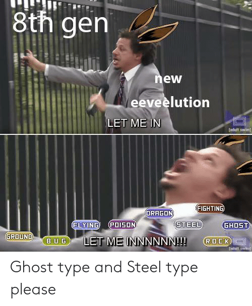 Ghost, Dragon, and Steel: 8th gen  ew  eeveelution  LET ME IN  adult swlm  FIGHTING  DRAGON  FLYING (POI5ON  GHOST  GROUND  3  LET ME INNNNNN! OCK  B U G Ghost type and Steel type please