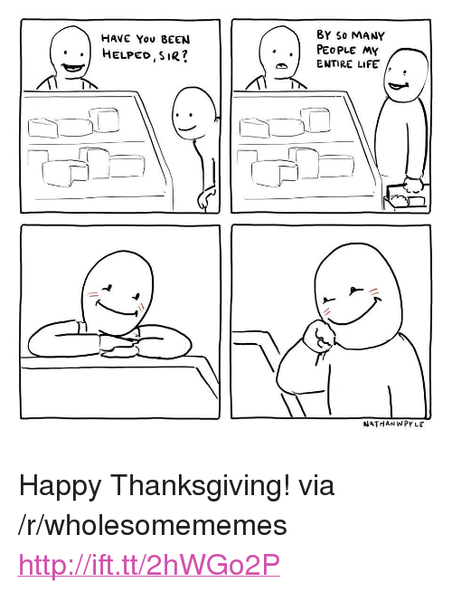 "Life, Thanksgiving, and Happy: 8Y So MANY  HAVE You BEEN  ..HELPED SIR?  . .PEOPLE MY  ENTIRE LIFE  NATHANWPYLE <p>Happy Thanksgiving! via /r/wholesomememes <a href=""http://ift.tt/2hWGo2P"">http://ift.tt/2hWGo2P</a></p>"