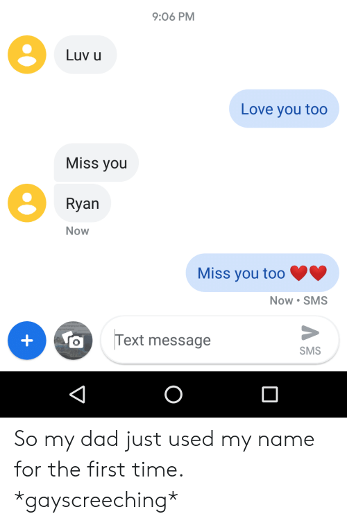 Dad, Love, and Text: 9:06 PM  Luv u  Love you too  Miss you  Ryan  Now  Miss you too  Now SMS  Text message  +  SMS  O So my dad just used my name for the first time. *gayscreeching*