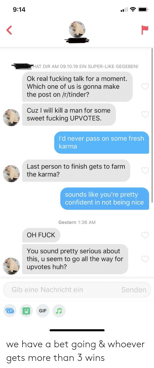 Fresh, Fuck You, and Fucking: 9:14  <  HAT DIR AM 09.10.19 EIN SUPER-LIKE GEGEBEN!  Ok real fucking talk for a moment.  Which one of us is gonna make  the post on /r/tinder?  Cuz I will kill a man for some  sweet fucking UPVOTES.  i'd never pass on some fresh  karma  Last person to finish gets to farm  the karma?  sounds like you're pretty  confident in not being nice  Gestern 1:36 AM  OH FUCK  You sound pretty serious about  this, u seem to go all the way for  upvotes huh?  Senden  Gib eine Nachricht ein  GIF we have a bet going & whoever gets more than 3 wins