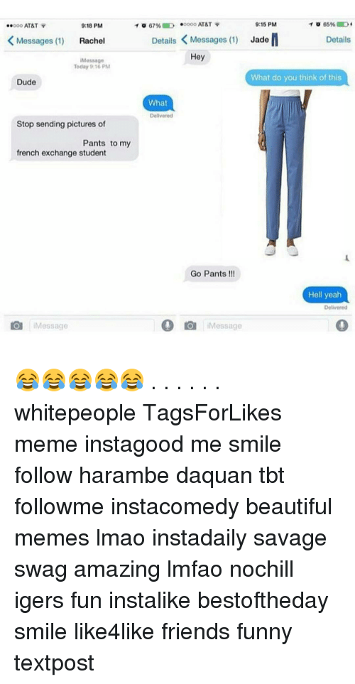 Harambism: 9:15 PM  T o 67% D .oooo AT&T  65% D  9:18 PM  ..ooo AT&T  Details K Messages (1)  Jade  K Messages (1)  Rachel  Details  Hey  Message  Today 9:16 PM  What do you think of this  Dude  What  Delivered  Stop sending pictures of  Pants to my  french exchange student  Go Pants  Hell yeah  Delivered  O Message  Message 😂😂😂😂😂 . . . . . . whitepeople TagsForLikes meme instagood me smile follow harambe daquan tbt followme instacomedy beautiful memes lmao instadaily savage swag amazing lmfao nochill igers fun instalike bestoftheday smile like4like friends funny textpost