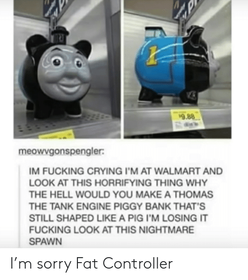 nightmare: 9.88  meowvgonspengler:  IM FUCKING CRYING I'M AT WALMART AND  LOOK AT THIS HORRIFYING THING WHY  THE HELL WOULD YOU MAKE A THOMAS  THE TANK ENGINE PIGGY BANK THAT'S  STILL SHAPED LIKE A PIG I'M LOSING IT  FUCKING LOOK AT THIS NIGHTMARE  SPAWN I'm sorry Fat Controller