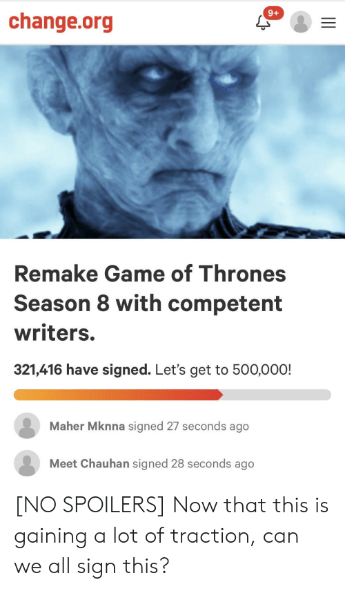 Game of Thrones, Game, and Change: 9+  change.org  Remake Game of Thrones  Season 8 with competent  writers.  321,416 have signed. Let's get to 500,000!  Maher Mknna signed 27 seconds ago  Meet Chauhan signed 28 seconds ago [NO SPOILERS] Now that this is gaining a lot of traction, can we all sign this?