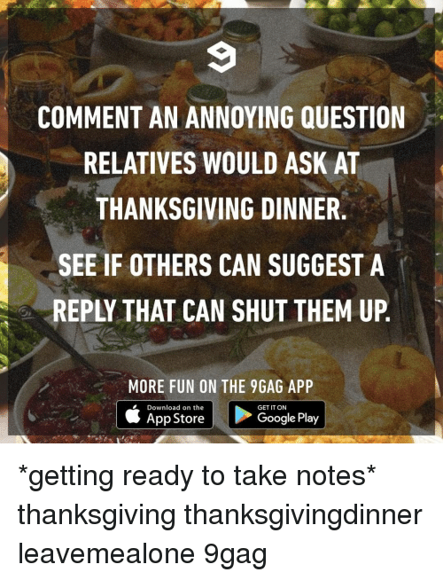 9gag, Memes, and Thanksgiving: 9  COMMENT AN ANNOYING QUESTION  RELATIVES WOULD ASK AT  THANKSGIVING DINNER.  SEE IF OTHERS CAN SUGGEST A  REPLY THAT CAN SHUT THEM UP.  MORE FUN ON THE 9GAG APP  Download on the  App Store  GET IT ON  GooglePlay *getting ready to take notes*⠀ thanksgiving thanksgivingdinner leavemealone 9gag