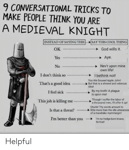 Apple, God, and Life: 9 CONVERSATIONAL TRICKS TO  MAKE PEOPLE THINK YOU ARE  A MEDIEVAL KNIGHT  INSTEAD OF SAYING THIS  SAY THIS COOL THING  OK  God wills it.  Aye.  Yes  Nev'r upon mine  own life!  No  I don't think so  I bethink not!  You Ale-Soused Apple John!  But that is a shrewd and valorous  idea!  That's a good idea  By my troth! A plague  is upon me!  I feel sick  Though I suffer the labor of  a thousand men, I'll offer it up!  This job is killing me  Churle! Thy words amount to  little more than the idle utterances  of a mandrake mymmergin  Is that a threat?  I'm better than you  I'm no hedge-born knave,  tis true! Helpful