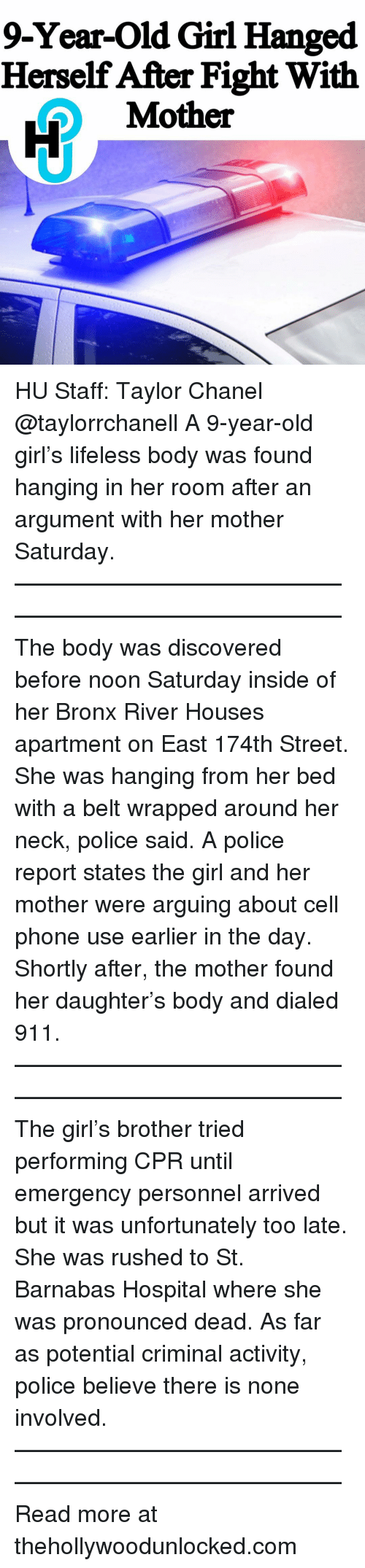 Memes, Phone, and Police: 9-Year-Old Girl Hanged  Herself After Fight With  Mother HU Staff: Taylor Chanel @taylorrchanell A 9-year-old girl's lifeless body was found hanging in her room after an argument with her mother Saturday. ———————————————————————————— The body was discovered before noon Saturday inside of her Bronx River Houses apartment on East 174th Street. She was hanging from her bed with a belt wrapped around her neck, police said. A police report states the girl and her mother were arguing about cell phone use earlier in the day. Shortly after, the mother found her daughter's body and dialed 911. ———————————————————————————— The girl's brother tried performing CPR until emergency personnel arrived but it was unfortunately too late. She was rushed to St. Barnabas Hospital where she was pronounced dead. As far as potential criminal activity, police believe there is none involved. ———————————————————————————— Read more at thehollywoodunlocked.com
