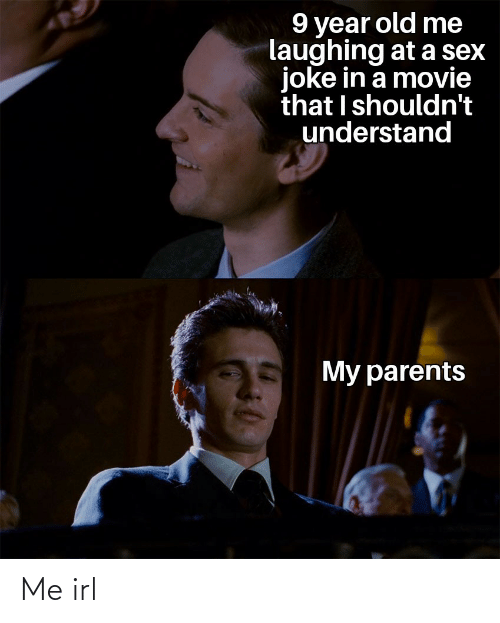 laughing: 9 year old me  laughing at a sex  joke in a movie  that I shouldn't  understand  My parents Me irl