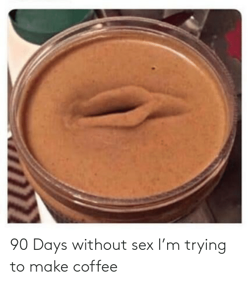 Sex: 90 Days without sex I'm trying to make coffee