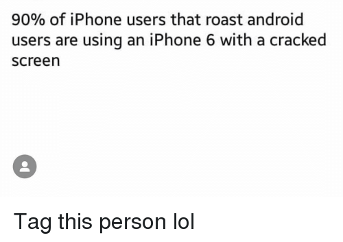 Android, Funny, and Iphone: 90% of iPhone users that roast android  users are using an iPhone 6 with a cracked  screen Tag this person lol