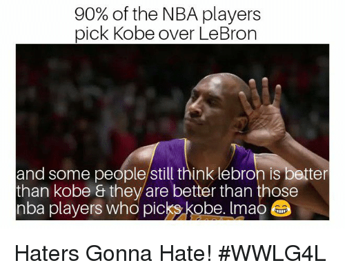 haters gonna hate: 90% of the NBA players  pick Kobe over LeBron  and some people/still think lebron is better  than kobe & they are better than those  nba players who picks kobe. Imao Haters Gonna Hate!   #WWLG4L