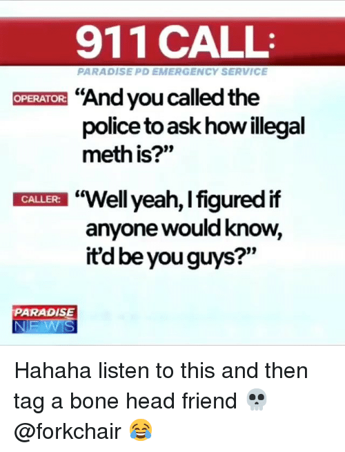 "Head, Ironic, and Paradise: 911 CALL  PARADISE PD EMERGENCY SERVICE  ""And you called the  police to ask how illegal  meth is?""  OPERATOR:  ""Well yeah, l figured if  anyone would know,  itd be you guys?""  t0  CALLER:  PARADISE Hahaha listen to this and then tag a bone head friend 💀 @forkchair 😂"