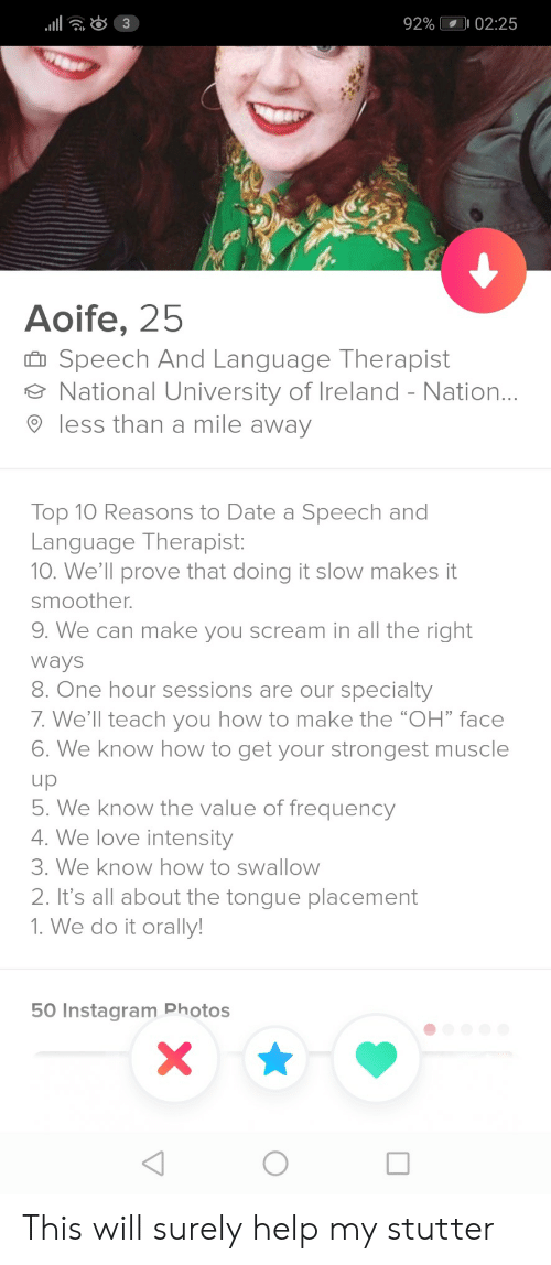 """Instagram, Love, and Scream: 92%  02:25  4  Aoife, 25  Speech And Language Therapist  National University of Ireland - Nation  9 less than a mile away  Top 10 Reasons to Date a Speech and  Language Therapist:  10. We'll prove that doing it slow makes it  smoother.  9. We can make you scream in all the right  Ways  8. One hour sessions are our specialty  7. We'll teach you how to make the """"OH"""" face  6. We know how to get your strongest muscle  . We know the value of frequency  4. We love intensity  3. We know how to swallow  2. It's all about the tongue placement  1. We do it orally  50 Instagram Photos This will surely help my stutter"""