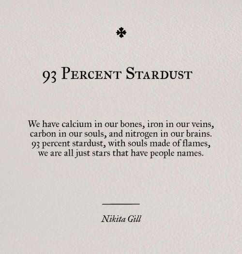 We Are All: 93 PERCENT STARDUST  We have calcium in our bones, iron in our veins,  carbon in our souls, and nitrogen in our brains.  93 percent stardust, with souls made of flames,  we are all just stars that have people names.  Nikita Gill
